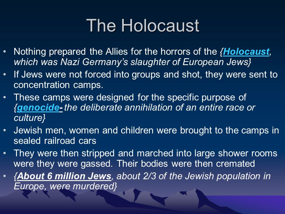 The Holocaust Nothing prepared the Allies for the horrors of the {Holocaust, which was Nazi Germany's slaughter of European Jews} If Jews were not forced into groups and shot, they were sent to concentration camps.