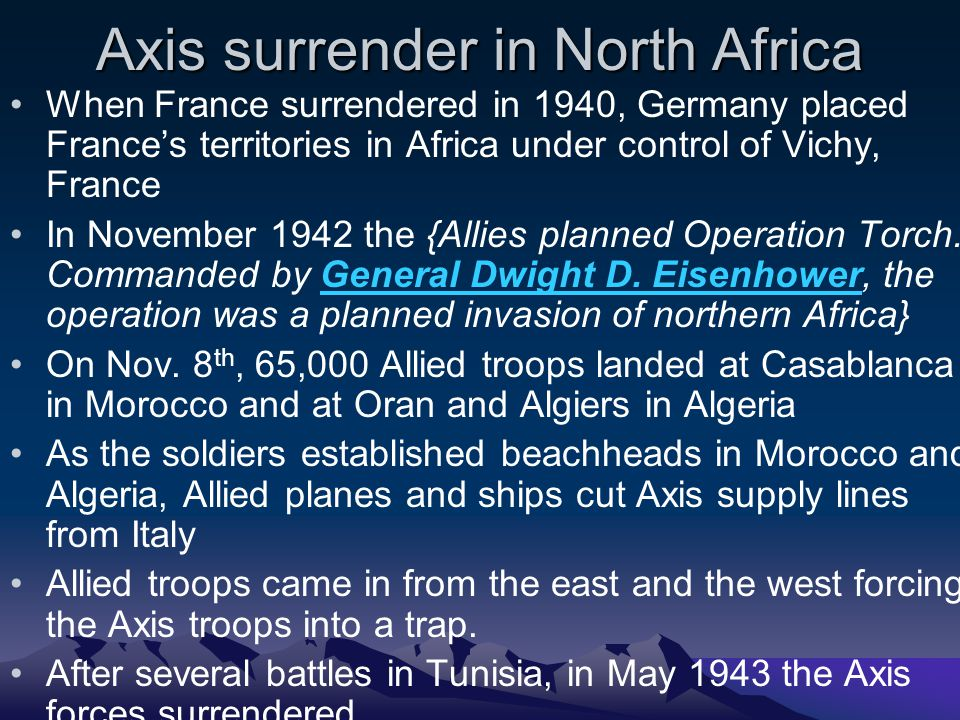Axis surrender in North Africa When France surrendered in 1940, Germany placed France's territories in Africa under control of Vichy, France In November 1942 the {Allies planned Operation Torch.