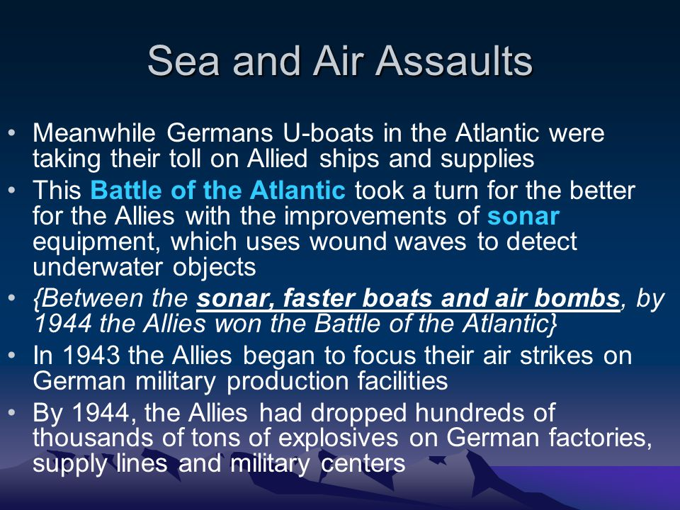 Sea and Air Assaults Meanwhile Germans U-boats in the Atlantic were taking their toll on Allied ships and supplies This Battle of the Atlantic took a turn for the better for the Allies with the improvements of sonar equipment, which uses wound waves to detect underwater objects {Between the sonar, faster boats and air bombs, by 1944 the Allies won the Battle of the Atlantic} In 1943 the Allies began to focus their air strikes on German military production facilities By 1944, the Allies had dropped hundreds of thousands of tons of explosives on German factories, supply lines and military centers