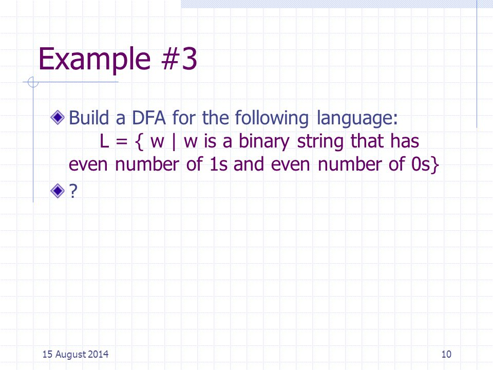 Example #3 Build a DFA for the following language: L = { w | w is a binary string that has even number of 1s and even number of 0s} .