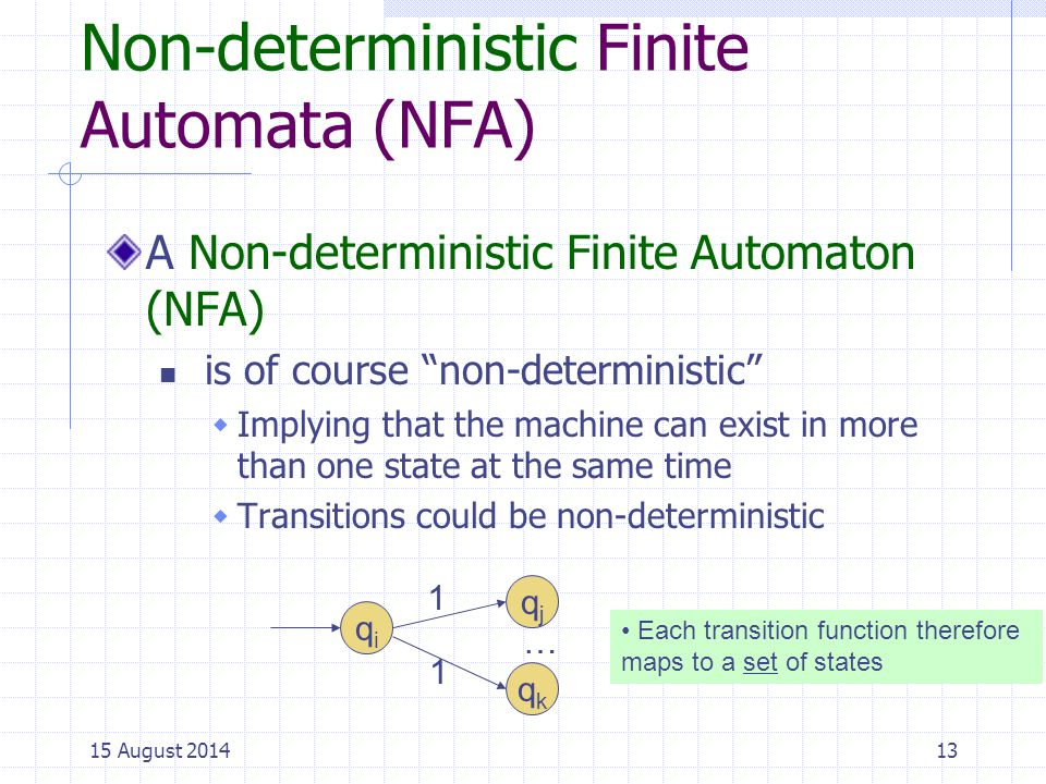 Non-deterministic Finite Automata (NFA) A Non-deterministic Finite Automaton (NFA) is of course non-deterministic  Implying that the machine can exist in more than one state at the same time  Transitions could be non-deterministic 13 qiqi 1 1 qjqj qkqk … Each transition function therefore maps to a set of states 15 August 2014