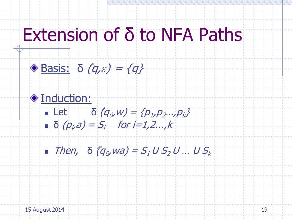 Extension of δ to NFA Paths Basis: δ (q,  ) = {q} Induction: Let δ (q 0,w) = {p 1,p 2 …,p k } δ (p i,a) = S i for i=1,2...,k Then, δ (q 0,wa) = S 1 U S 2 U … U S k 1915 August 2014