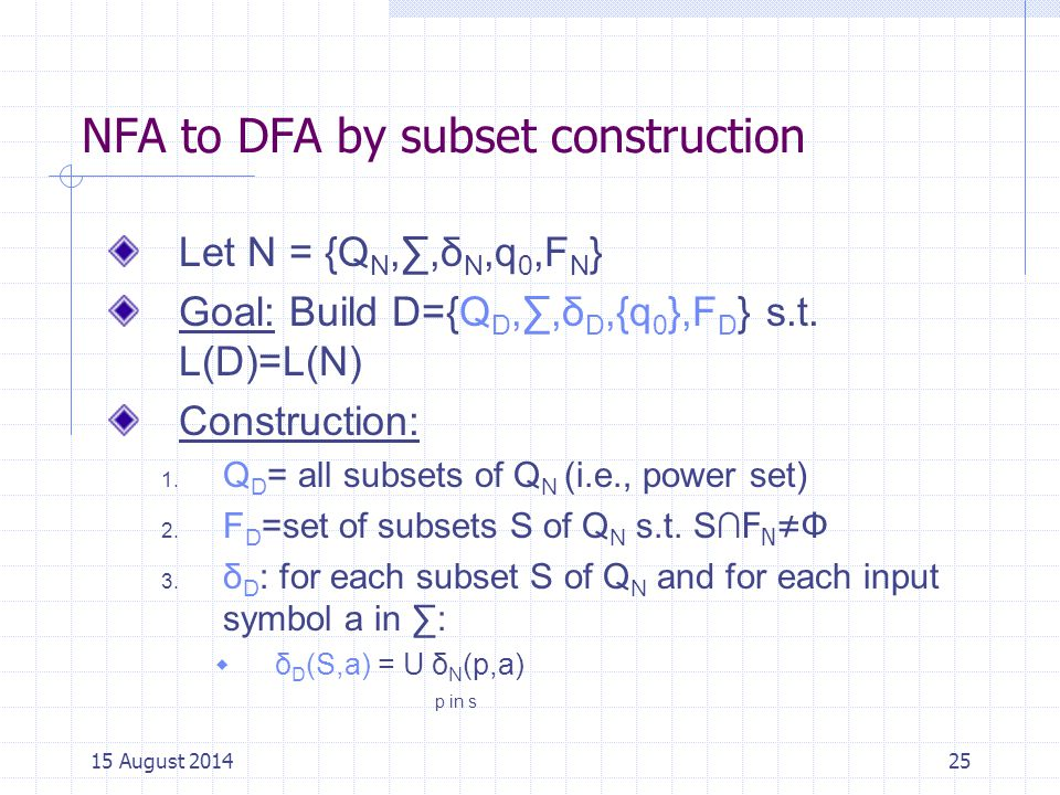 NFA to DFA by subset construction Let N = {Q N,∑,δ N,q 0,F N } Goal: Build D={Q D,∑,δ D,{q 0 },F D } s.t.