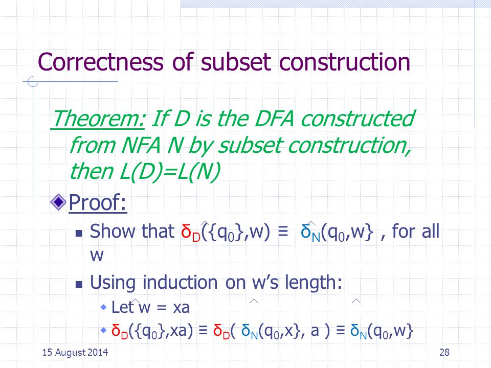 Correctness of subset construction Theorem: If D is the DFA constructed from NFA N by subset construction, then L(D)=L(N) Proof: Show that δ D ({q 0 },w) ≡ δ N (q 0,w}, for all w Using induction on w's length:  Let w = xa  δ D ({q 0 },xa) ≡ δ D ( δ N (q 0,x}, a ) ≡ δ N (q 0,w} 2815 August 2014