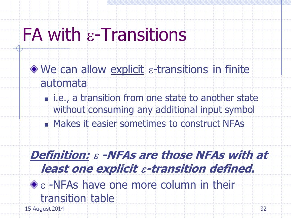 FA with  -Transitions We can allow explicit  -transitions in finite automata i.e., a transition from one state to another state without consuming any additional input symbol Makes it easier sometimes to construct NFAs Definition:  -NFAs are those NFAs with at least one explicit  -transition defined.