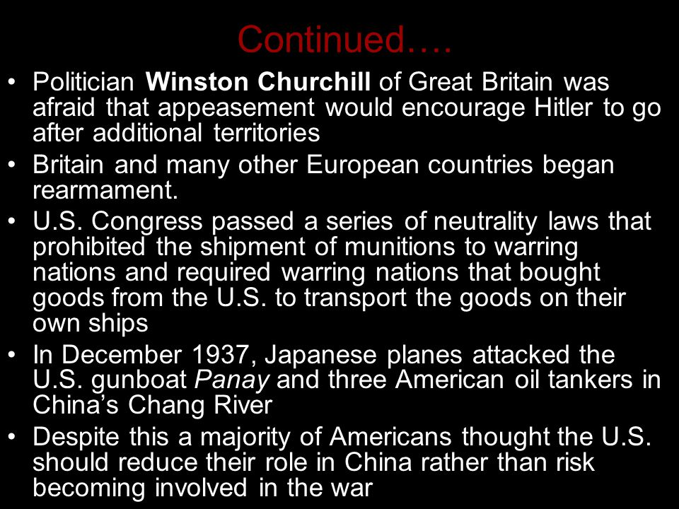 Continued…. Politician Winston Churchill of Great Britain was afraid that appeasement would encourage Hitler to go after additional territories Britai