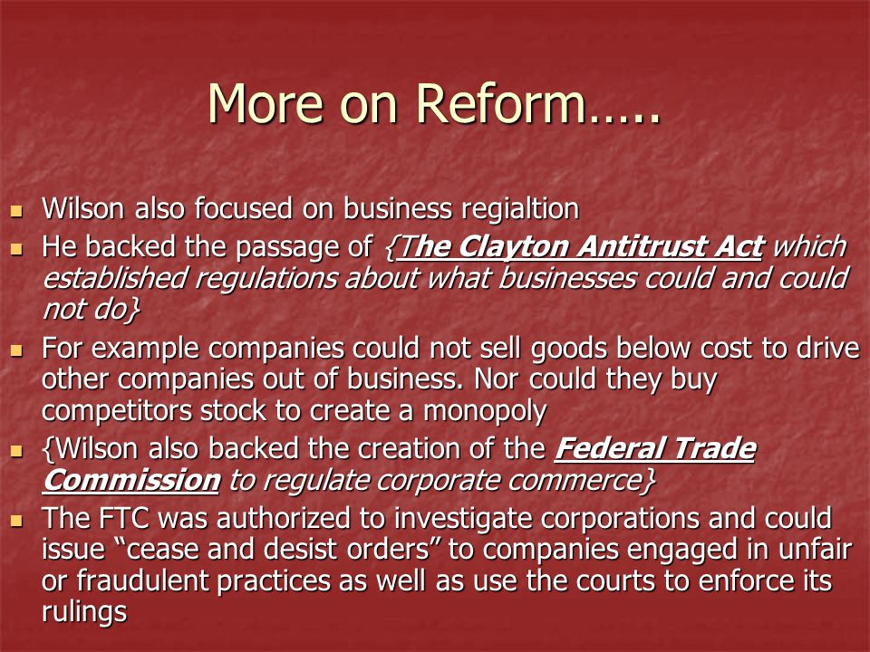 More on Reform….. Wilson also focused on business regialtion Wilson also focused on business regialtion He backed the passage of {The Clayton Antitrus