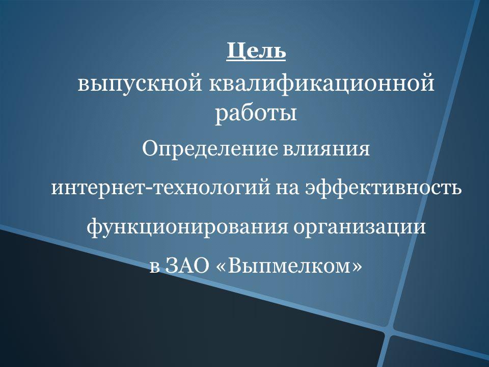 Цель выпускной квалификационной работы Определение влияния интернет-технологий на эффективность функционирования организации в ЗАО «Выпмелком»
