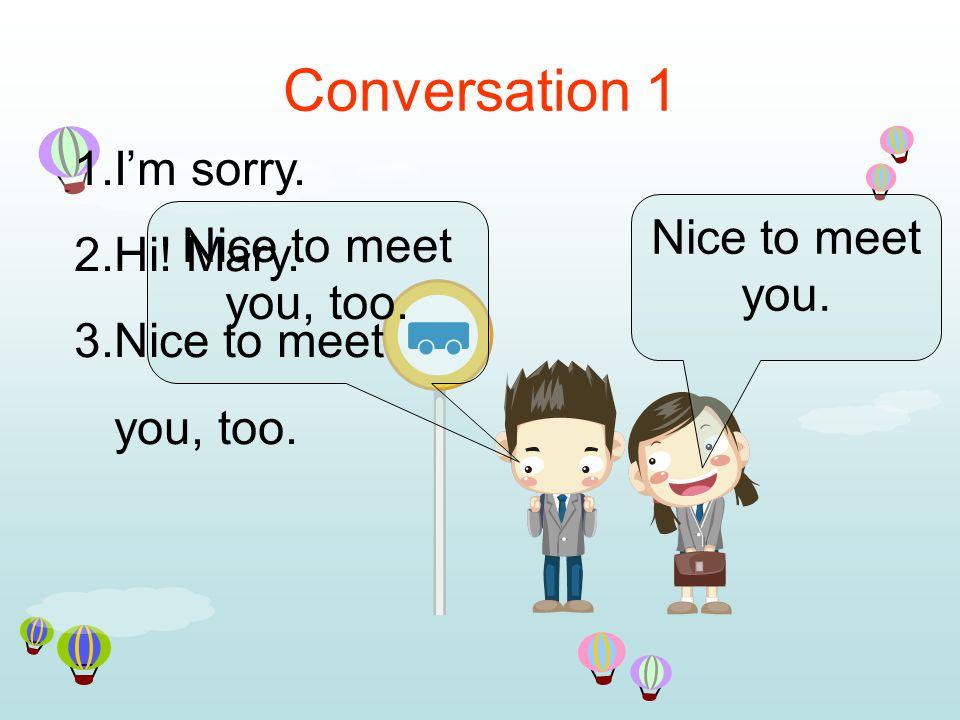 Conversation 1 Nice to meet you. Nice to meet you, too.