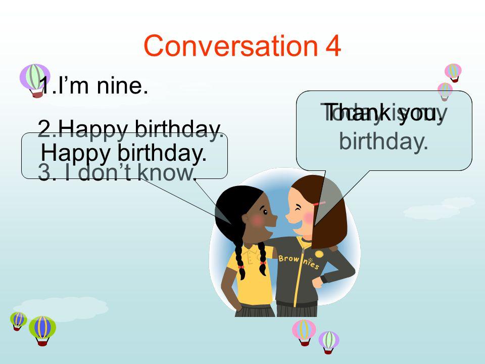 Conversation 4 1.I'm nine. 2.Happy birthday. 3. I don't know.