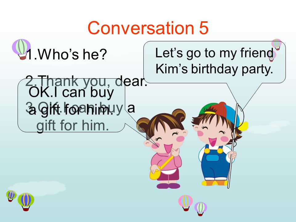 Conversation 5 1.Who's he. 2.Thank you, dear. 3.OK.I can buy a gift for him.