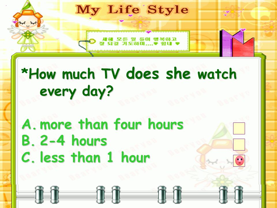How much TV does she watch every day. *How much TV does she watch every day.
