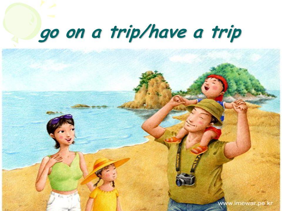 go on a trip/have a trip