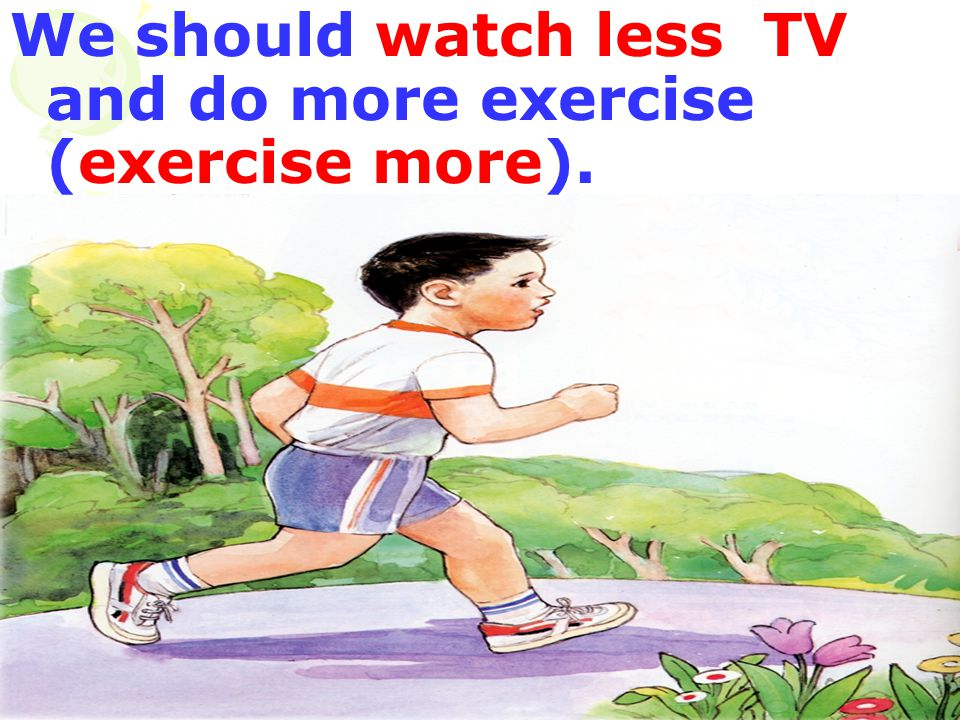 We should watch less TV and do more exercise (exercise more).