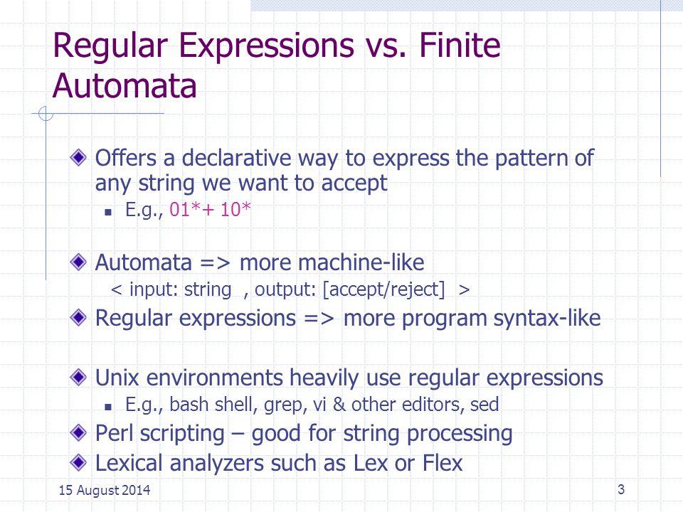 Regular Expressions 4 Regular expressions Finite Automata (DFA, NFA,  -NFA) Regular Languages = Automata/machines Syntactical expressions Formal language classes 15 August 2014