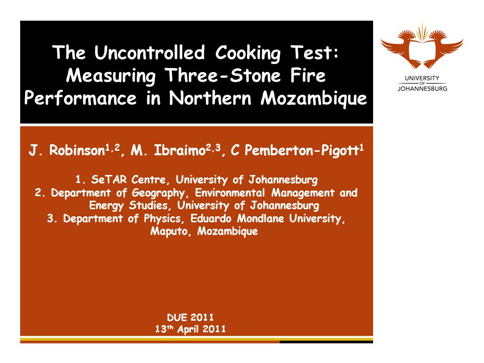 The Uncontrolled Cooking Test: Measuring Three-Stone Fire Performance in Northern Mozambique J. Robinson 1,2, M. Ibraimo 2,3, C Pemberton-Pigott 1 1.S