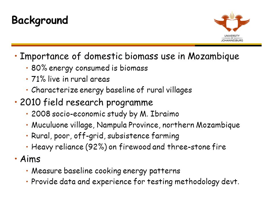 Background Importance of domestic biomass use in Mozambique 80% energy consumed is biomass 71% live in rural areas Characterize energy baseline of rur