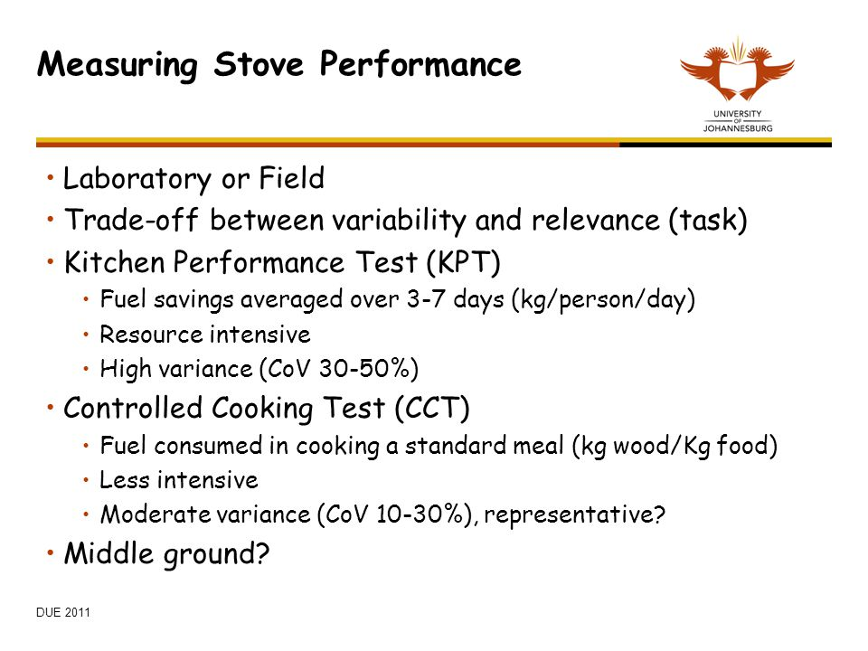 Measuring Stove Performance Laboratory or Field Trade-off between variability and relevance (task) Kitchen Performance Test (KPT) Fuel savings average