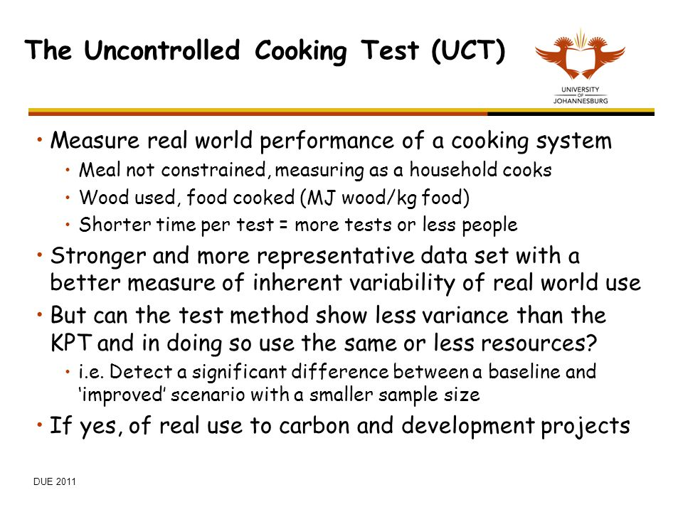 The Uncontrolled Cooking Test (UCT) Measure real world performance of a cooking system Meal not constrained, measuring as a household cooks Wood used,