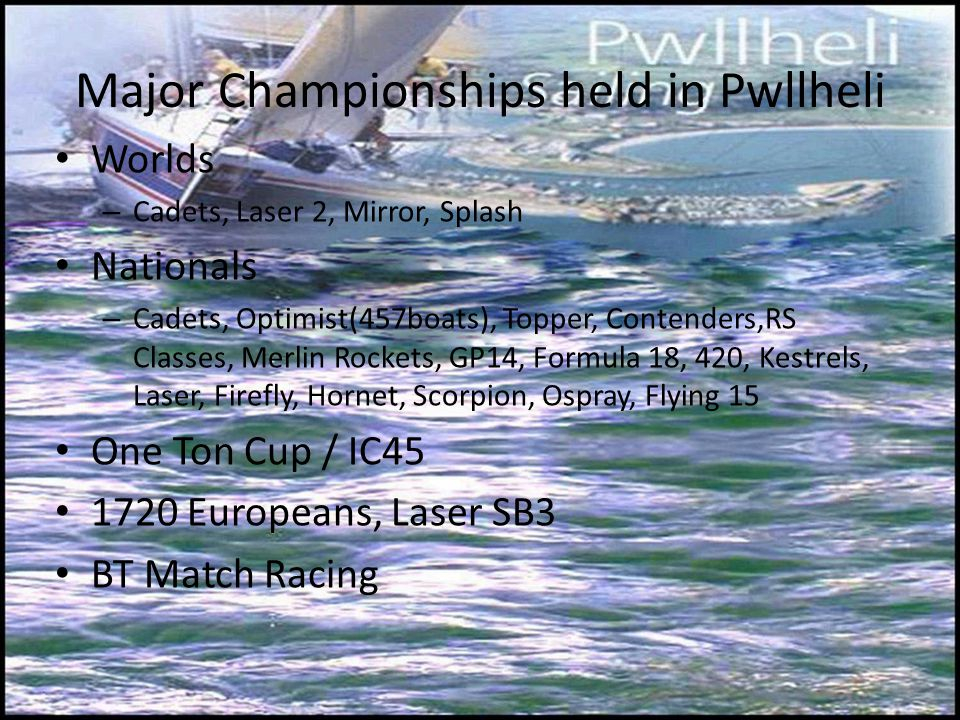 Major Championships held in Pwllheli Worlds – Cadets, Laser 2, Mirror, Splash Nationals – Cadets, Optimist(457boats), Topper, Contenders,RS Classes, Merlin Rockets, GP14, Formula 18, 420, Kestrels, Laser, Firefly, Hornet, Scorpion, Ospray, Flying 15 One Ton Cup / IC45 1720 Europeans, Laser SB3 BT Match Racing