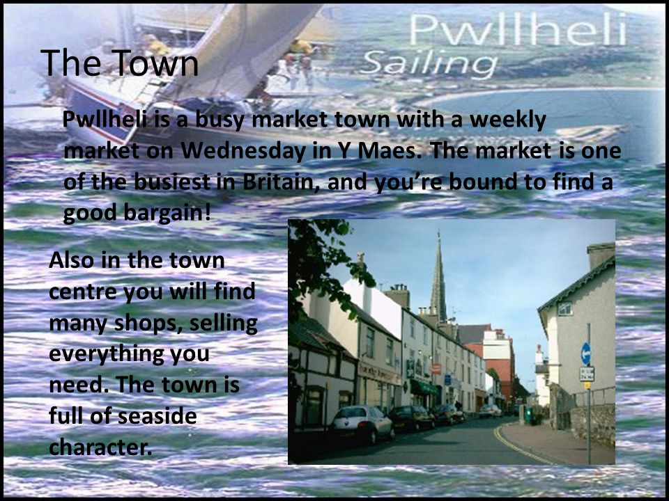 The Town Pwllheli is a busy market town with a weekly market on Wednesday in Y Maes.