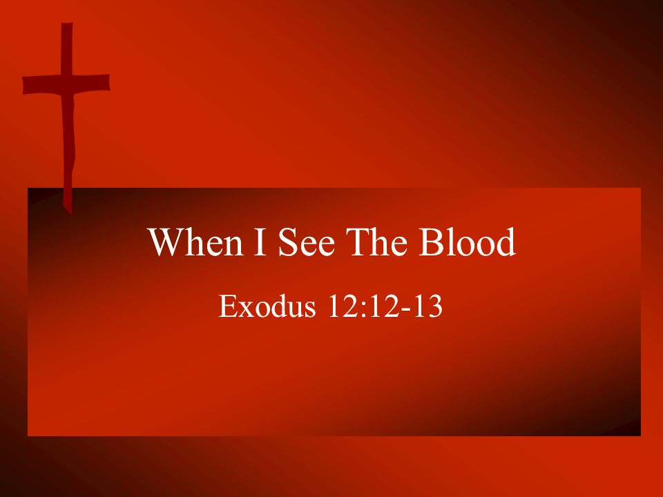 ...And when I see the blood, I will pass over you; and the plague shall not be on you to destroy you… Verse 13.