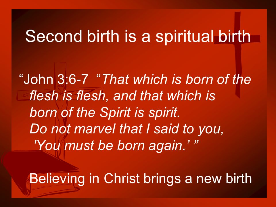 """Second birth is a spiritual birth """"John 3:6-7 """"That which is born of the flesh is flesh, and that which is born of the Spirit is spirit. Do not marvel"""