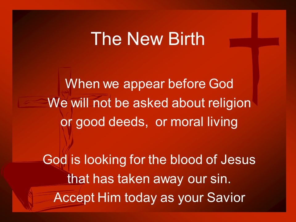 The New Birth When we appear before God We will not be asked about religion or good deeds, or moral living God is looking for the blood of Jesus that