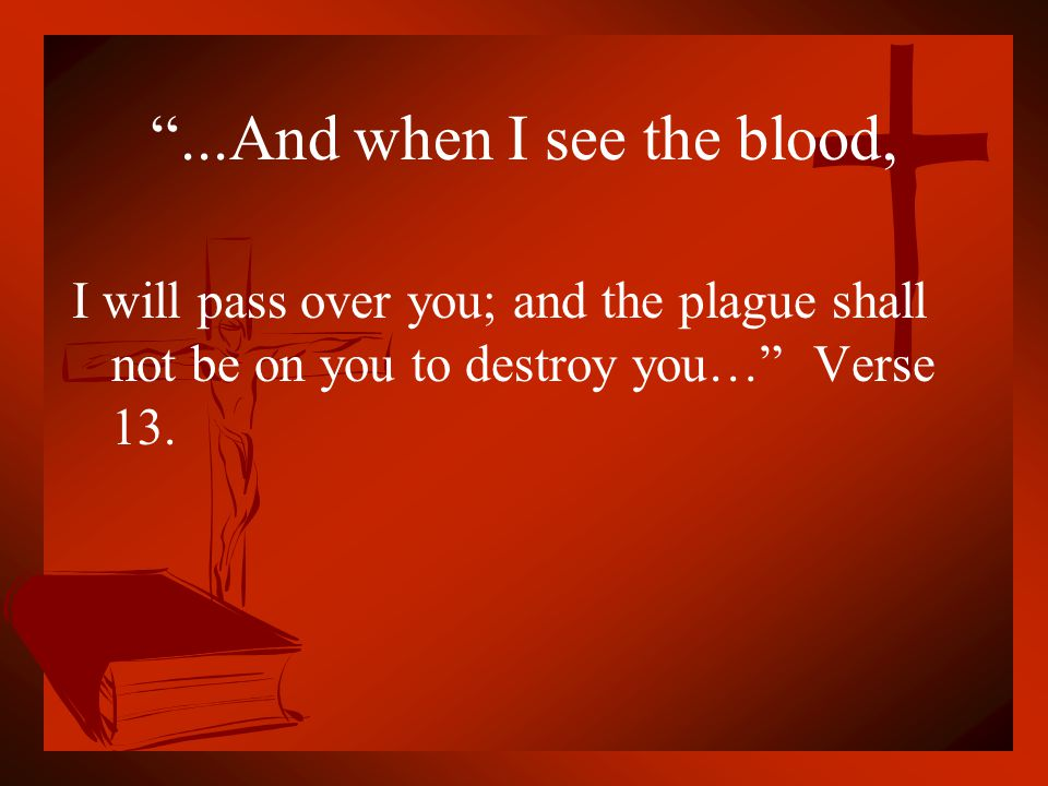 """""""...And when I see the blood, I will pass over you; and the plague shall not be on you to destroy you…"""" Verse 13."""