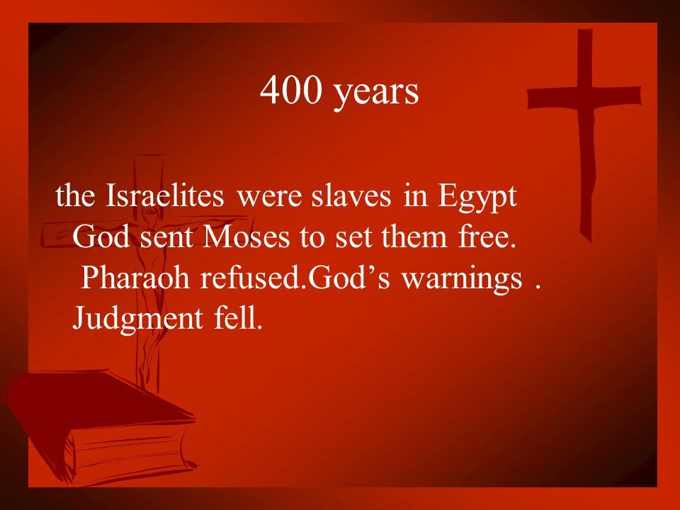 400 years the Israelites were slaves in Egypt God sent Moses to set them free. Pharaoh refused.God's warnings. Judgment fell.