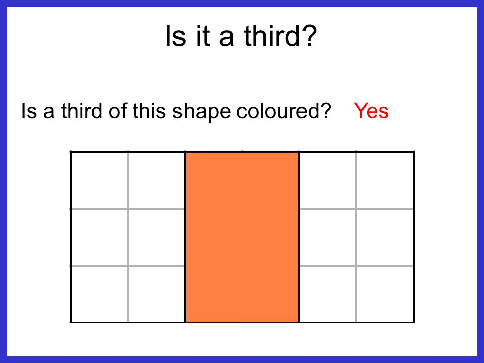 Is a third of this shape coloured? No, _ 2 1 Is it a third?