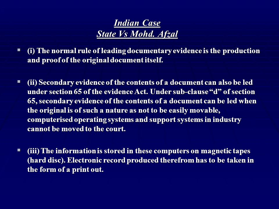 Indian Case State Vs Mohd. Afzal  (i) The normal rule of leading documentary evidence is the production and proof of the original document itself. 