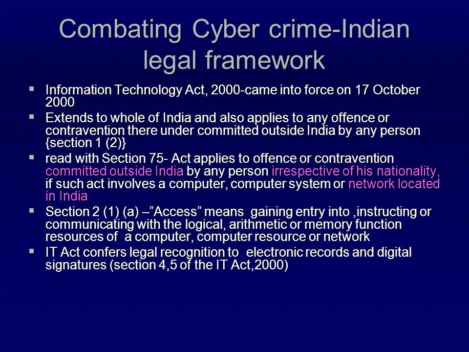 Combating Cyber crime-Indian legal framework  Information Technology Act, 2000-came into force on 17 October 2000  Extends to whole of India and als