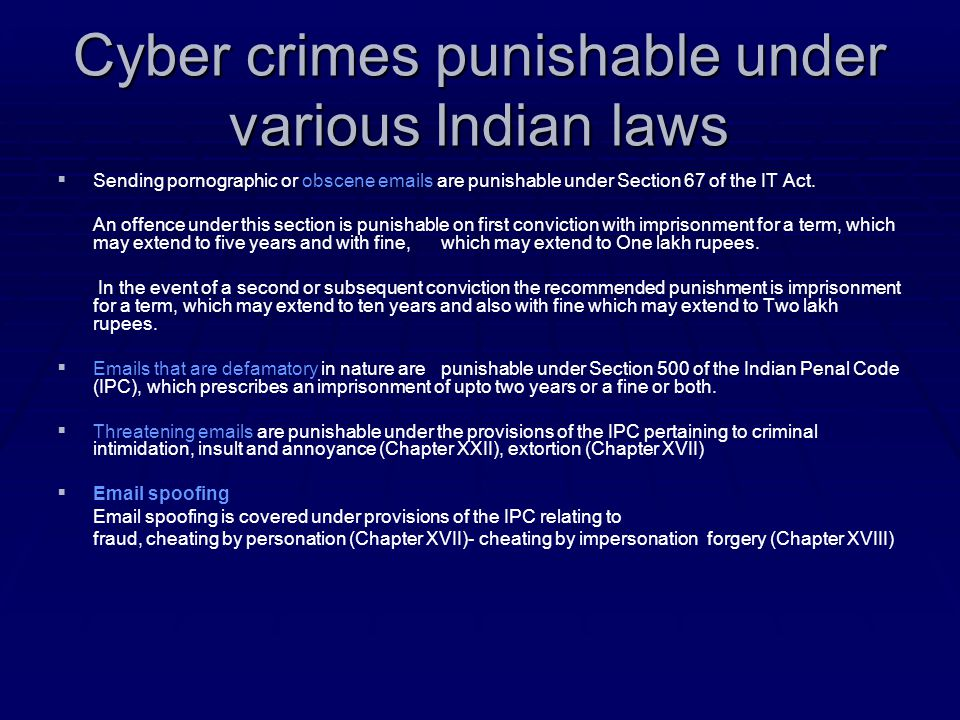 Cyber crimes punishable under various Indian laws   Sending pornographic or obscene emails are punishable under Section 67 of the IT Act. An offence