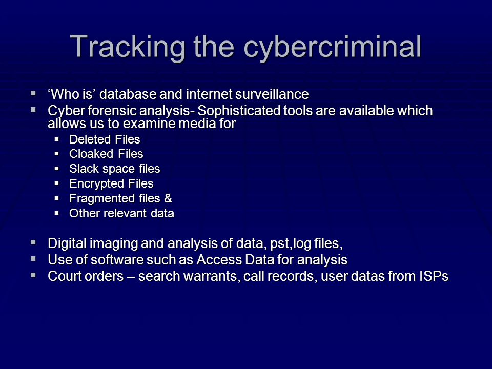 Tracking the cybercriminal  'Who is' database and internet surveillance  Cyber forensic analysis- Sophisticated tools are available which allows us