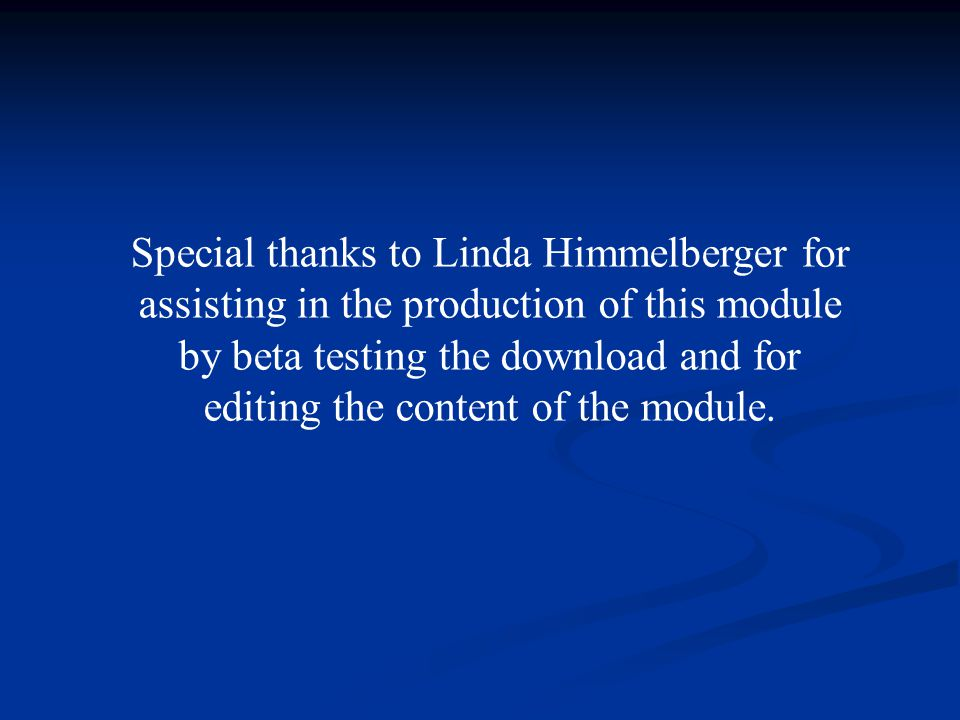 Special thanks to Linda Himmelberger for assisting in the production of this module by beta testing the download and for editing the content of the module.