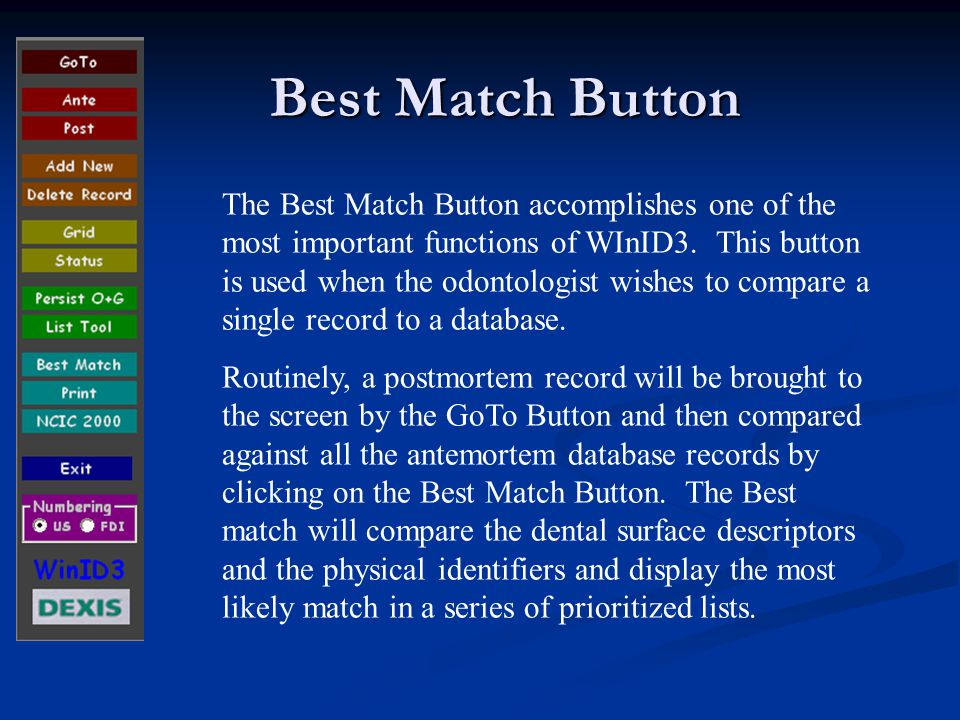 Best Match Button Future training modules will give a more detailed explanation of the use of the Best Match Button, since this is a vital function and the basis for the use of WinID3 in disaster identification protocols.