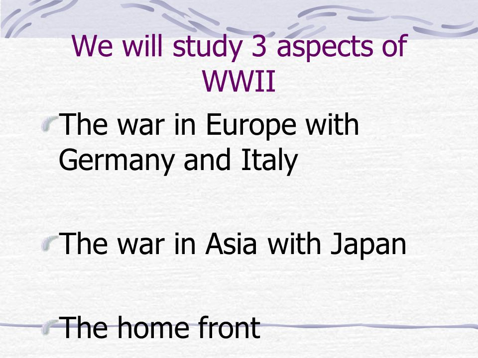 We will study 3 aspects of WWII The war in Europe with Germany and Italy The war in Asia with Japan The home front