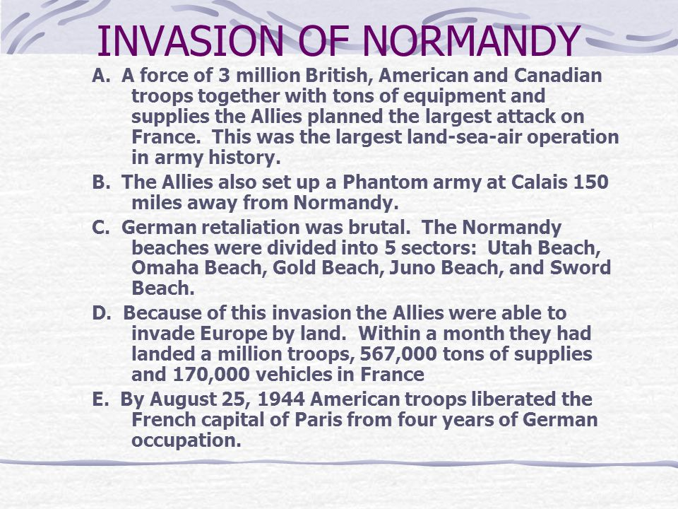 INVASION OF NORMANDY A. A force of 3 million British, American and Canadian troops together with tons of equipment and supplies the Allies planned the