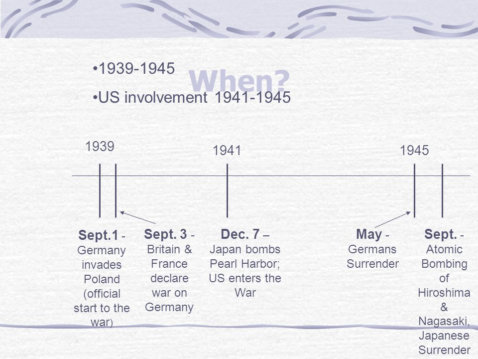 When? 1939 Sept.1 - Germany invades Poland (official start to the war ) Sept. 3 - Britain & France declare war on Germany Dec. 7 – Japan bombs Pearl H