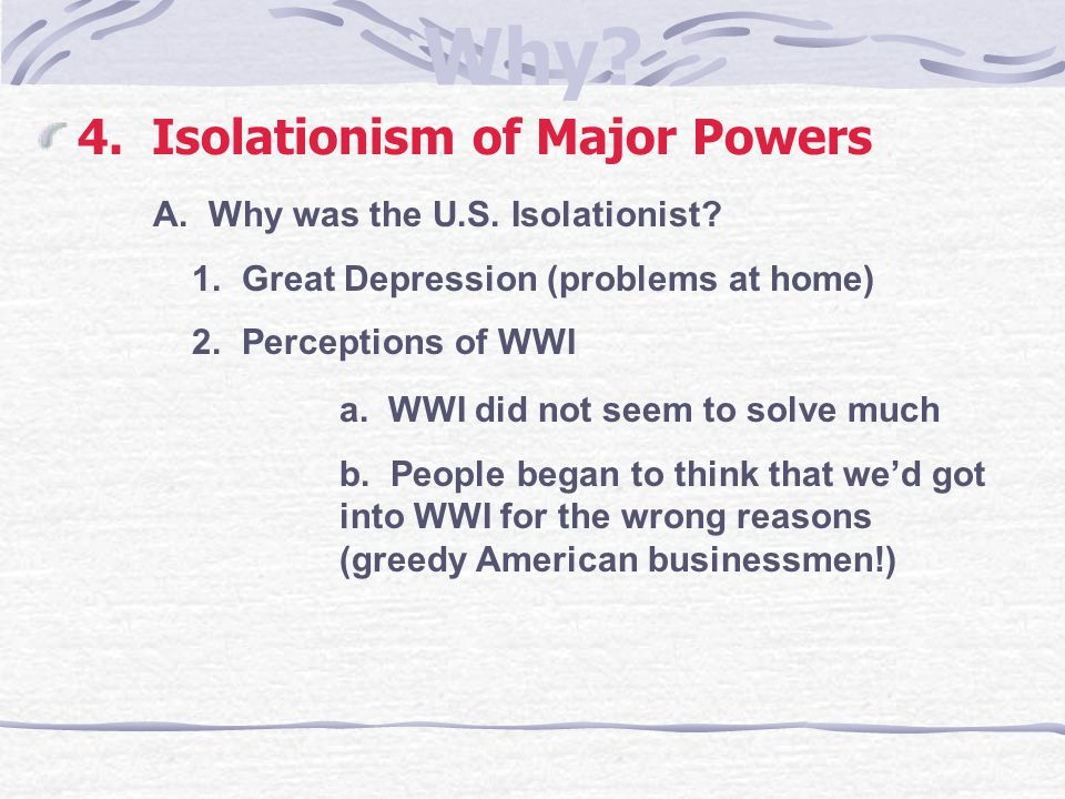 Why? 4. Isolationism of Major Powers A. Why was the U.S. Isolationist? 1. Great Depression (problems at home) 2. Perceptions of WWI a. WWI did not see