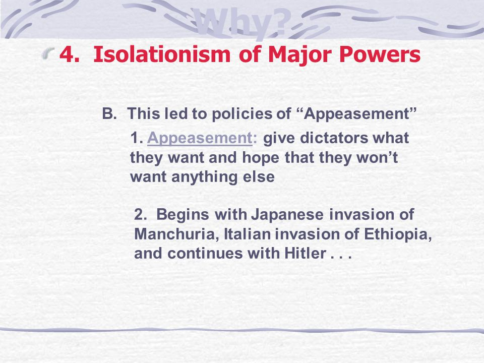 """Why? 4. Isolationism of Major Powers B. This led to policies of """"Appeasement"""" 1. Appeasement: give dictators what they want and hope that they won't w"""