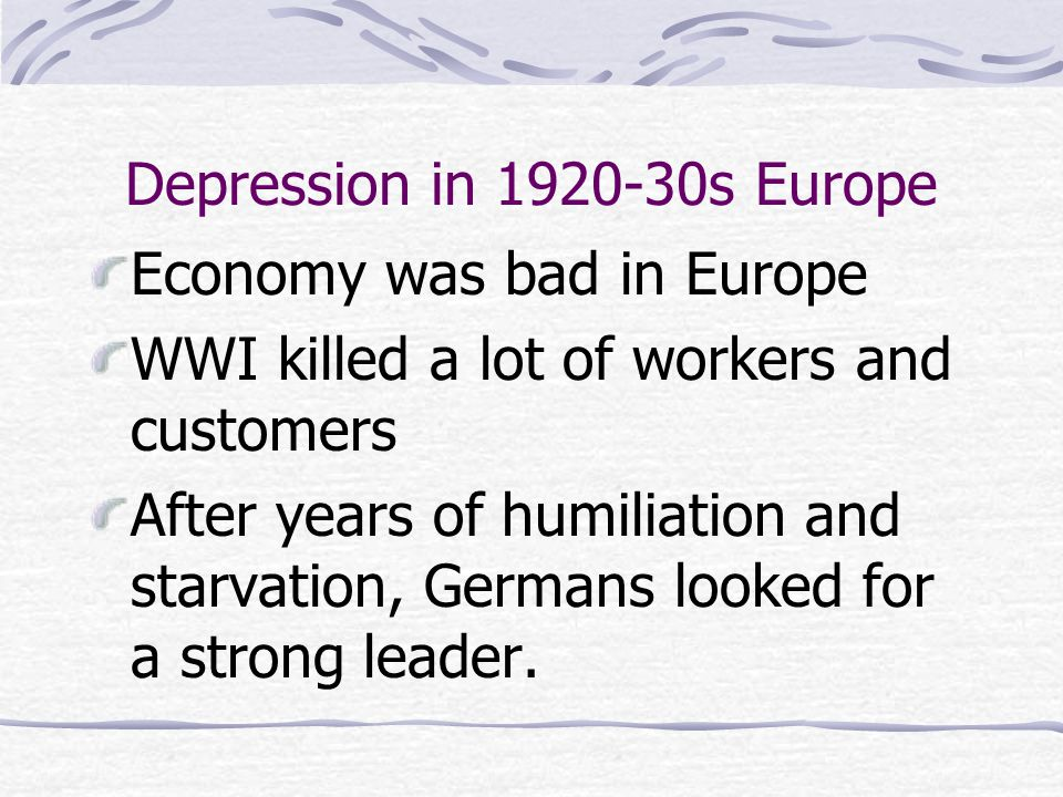 Depression in 1920-30s Europe Economy was bad in Europe WWI killed a lot of workers and customers After years of humiliation and starvation, Germans l