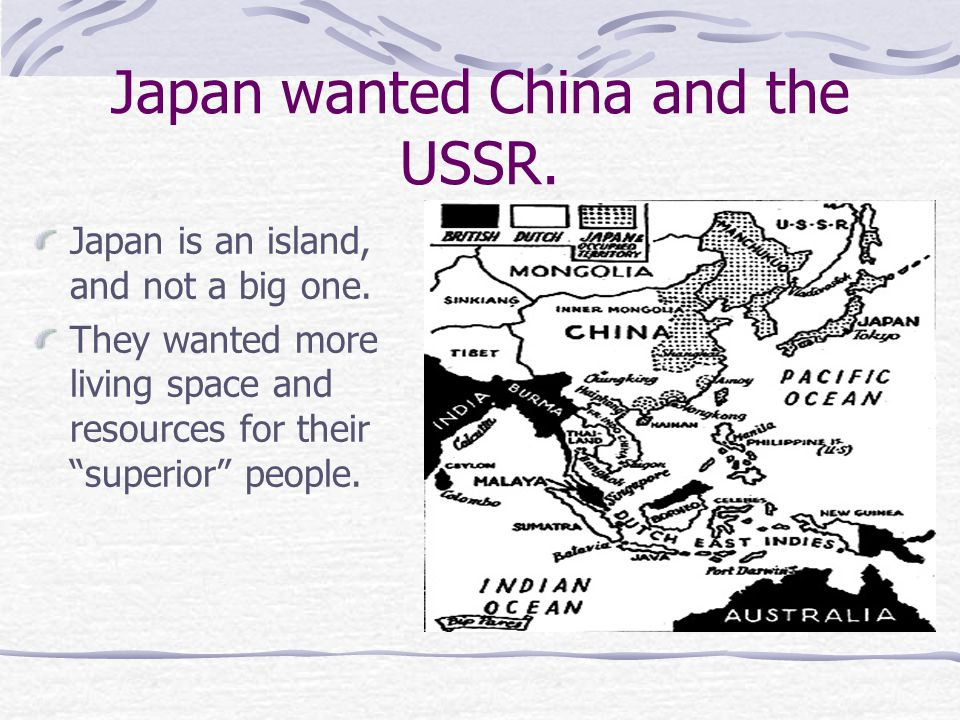 """Japan wanted China and the USSR. Japan is an island, and not a big one. They wanted more living space and resources for their """"superior"""" people."""