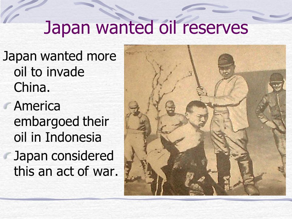 Japan wanted oil reserves Japan wanted more oil to invade China. America embargoed their oil in Indonesia Japan considered this an act of war.