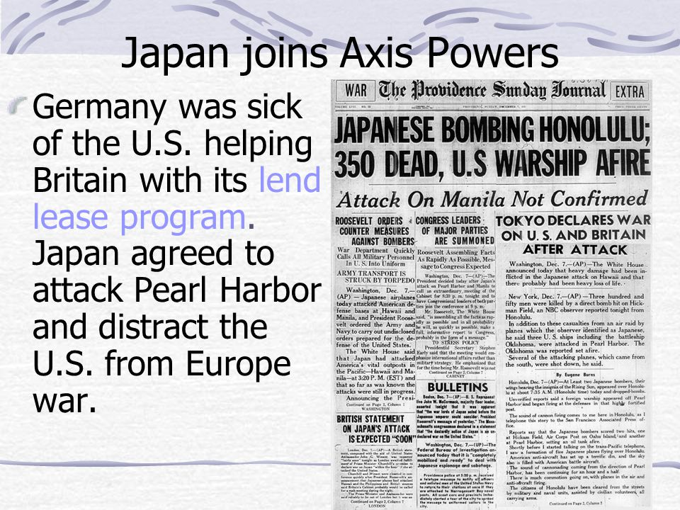 Japan joins Axis Powers Germany was sick of the U.S. helping Britain with its lend lease program. Japan agreed to attack Pearl Harbor and distract the