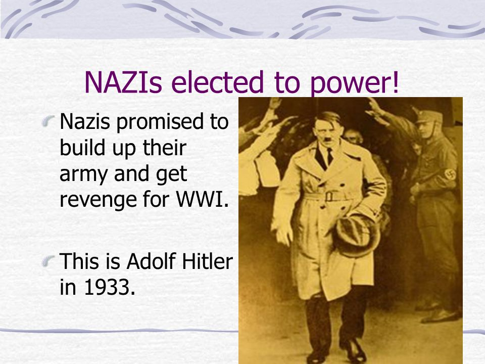 NAZIs elected to power! Nazis promised to build up their army and get revenge for WWI. This is Adolf Hitler in 1933.