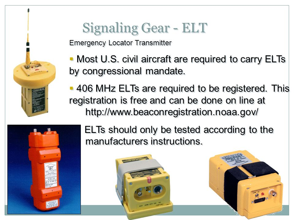 Signaling Gear - ELT Emergency Locator Transmitter  Most U.S. civil aircraft are required to carry ELTs by congressional mandate.  406 MHz ELTs are