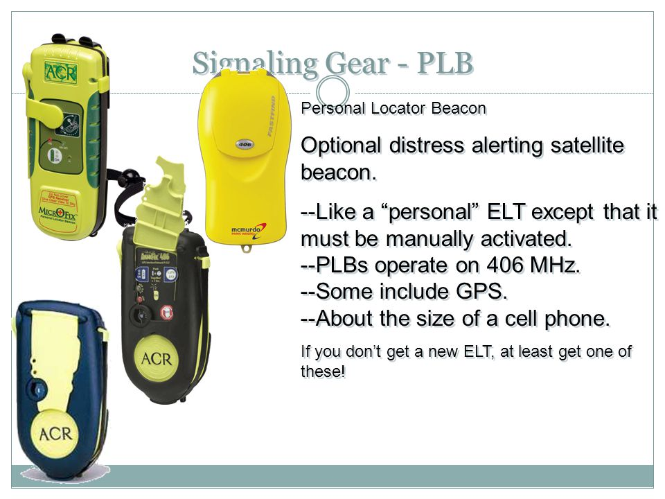 "Signaling Gear - PLB Personal Locator Beacon Optional distress alerting satellite beacon. --Like a ""personal"" ELT except that it must be manually acti"