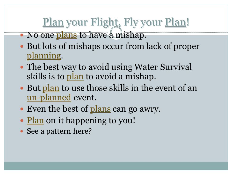 Plan your Flight, Fly your Plan! No one plans to have a mishap. But lots of mishaps occur from lack of proper planning. The best way to avoid using Wa
